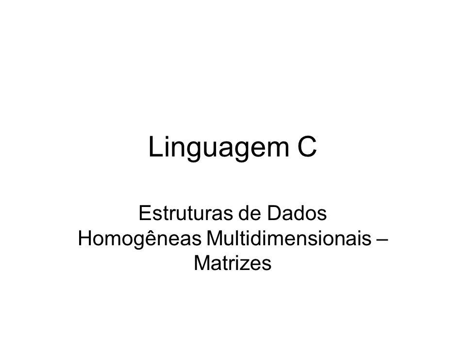 Matrizes em Linguagem C Matrizes são Estruturas de Dados Homegêneas Multidimensionais Necessitam de dois (ou mais) índices de acesso.
