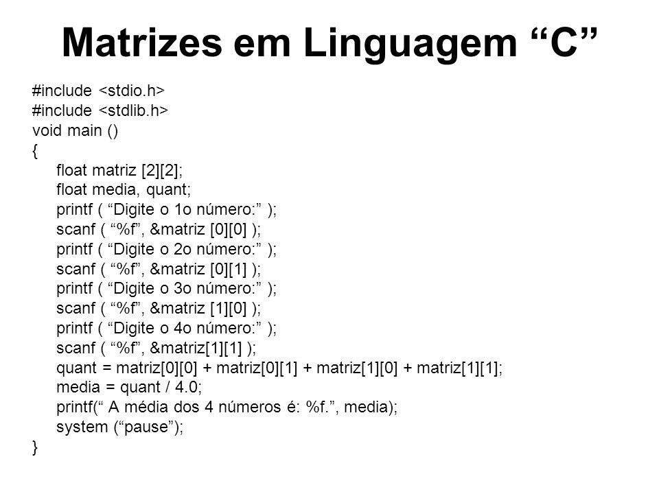 Matrizes em Linguagem C #include void main () { float matriz [2][4]; float media[2], soma; int cont1, cont2; for ( cont1 = 0; cont1 < 2; cont1 = cont1 + 1 ) { soma = 0.0f; for ( cont2 = 0; cont2 < 4; cont2 = cont2 + 1 ) { printf ( Digite a nota posição %i, %i da matriz:, cont1, cont2 ); scanf ( %f, &matriz[cont1][cont2] ); soma = soma + matriz[cont1][cont2] ; } media[cont1] = quant / 4.0; printf ( A média dos números da linha %d da matriz é: %f., cont1, media[cont1]); } printf(\nE a média geral entre todos os números é: %2.2f\n, (media[0]+media[1])/2.0f); system (pause); }