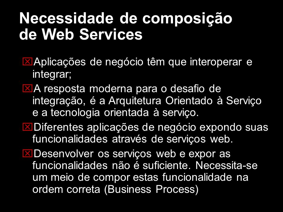 Necessidade de composição de Web Services Aplicações de negócio têm que interoperar e integrar; A resposta moderna para o desafio de integração, é a A