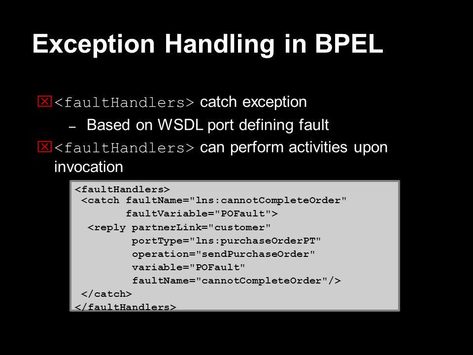 Exception Handling in BPEL catch exception – Based on WSDL port defining fault can perform activities upon invocation <catch faultName=