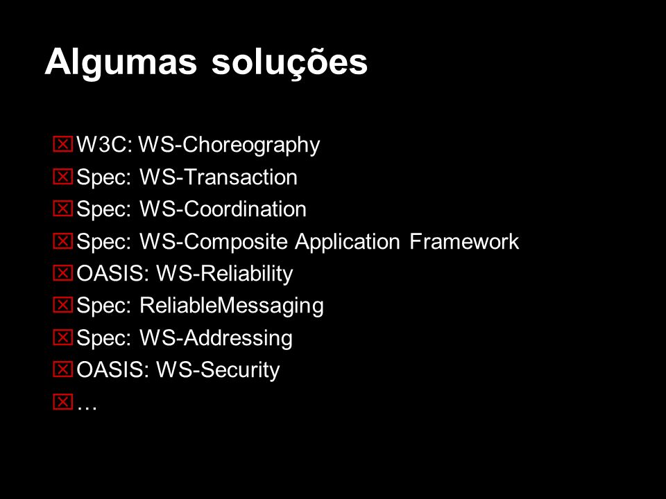 Algumas soluções W3C: WS-Choreography Spec: WS-Transaction Spec: WS-Coordination Spec: WS-Composite Application Framework OASIS: WS-Reliability Spec: