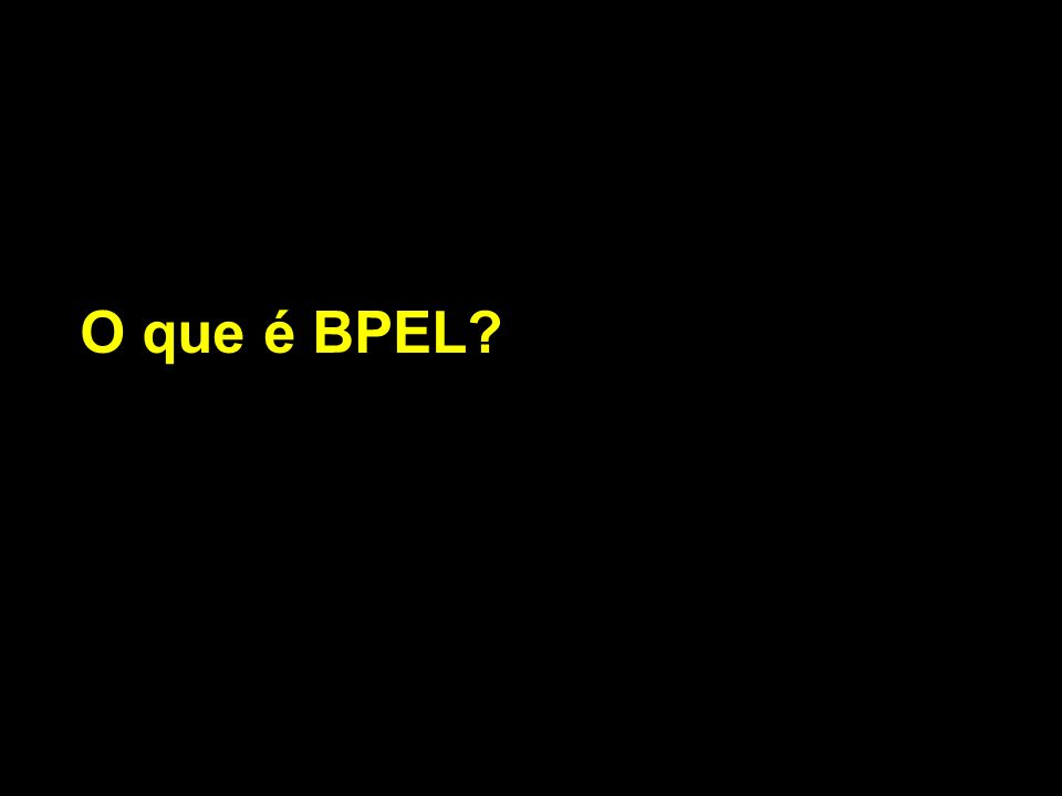 BPEL Activities Um processo BPEL consiste em: Cada passo é chamado de atividade (activity) Existem 2 tipos de atividades BPEL Atividades Básicas Atividades Estruturadas