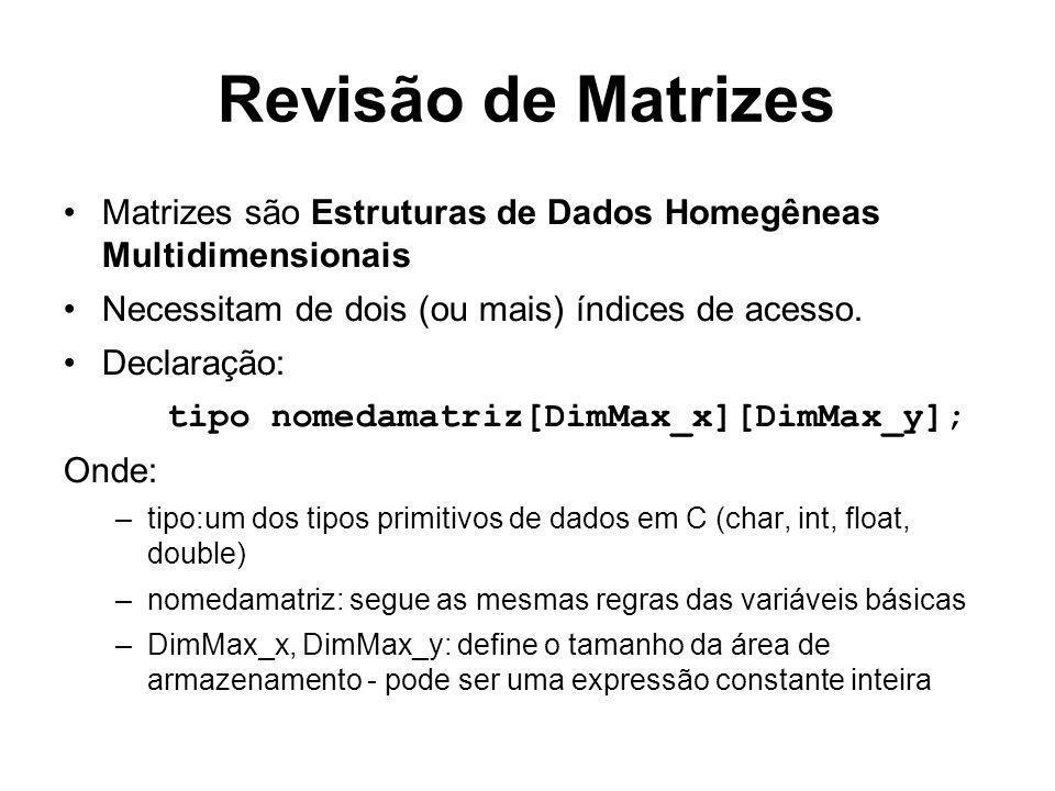Revisão de Matrizes Matrizes são Estruturas de Dados Homegêneas Multidimensionais Necessitam de dois (ou mais) índices de acesso. Declaração: tipo nom