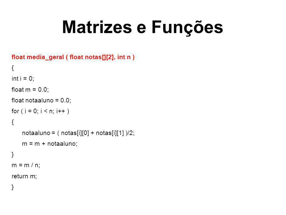 Matrizes e Funções float media_geral ( float notas[][2], int n ) { int i = 0; float m = 0.0; float notaaluno = 0.0; for ( i = 0; i < n; i++ ) { notaal