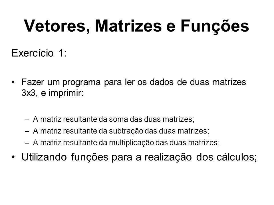 Vetores, Matrizes e Funções Exercício 1: Fazer um programa para ler os dados de duas matrizes 3x3, e imprimir: –A matriz resultante da soma das duas m