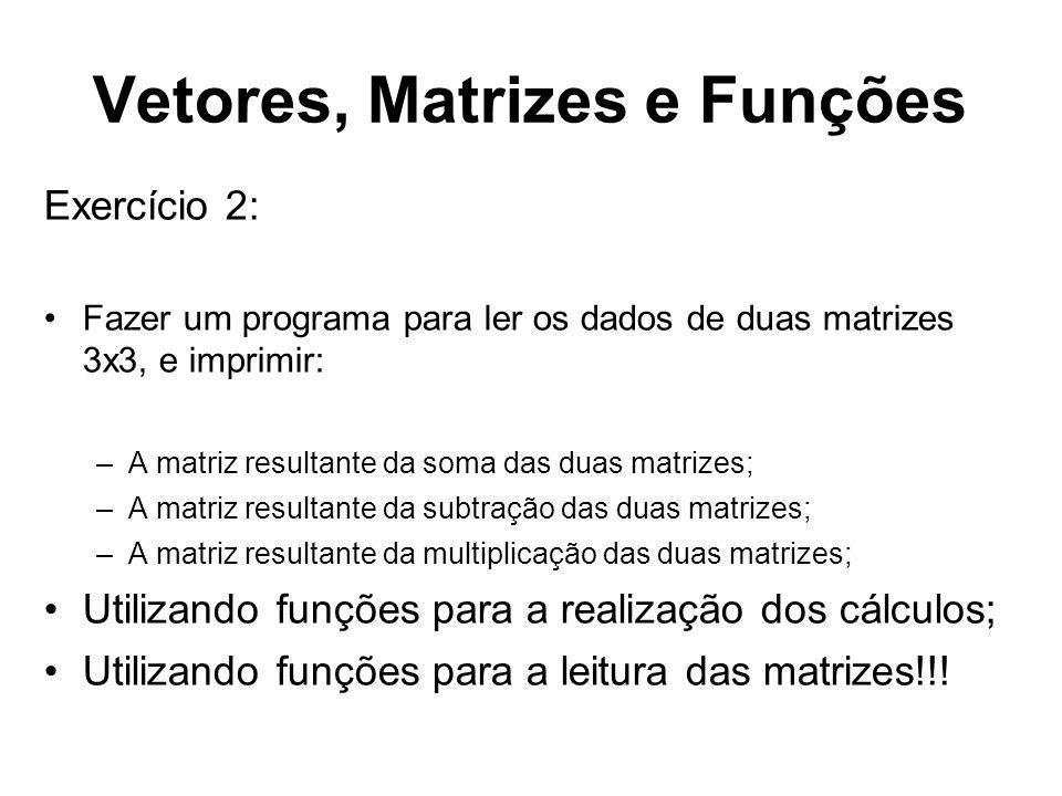Vetores, Matrizes e Funções Exercício 2: Fazer um programa para ler os dados de duas matrizes 3x3, e imprimir: –A matriz resultante da soma das duas m