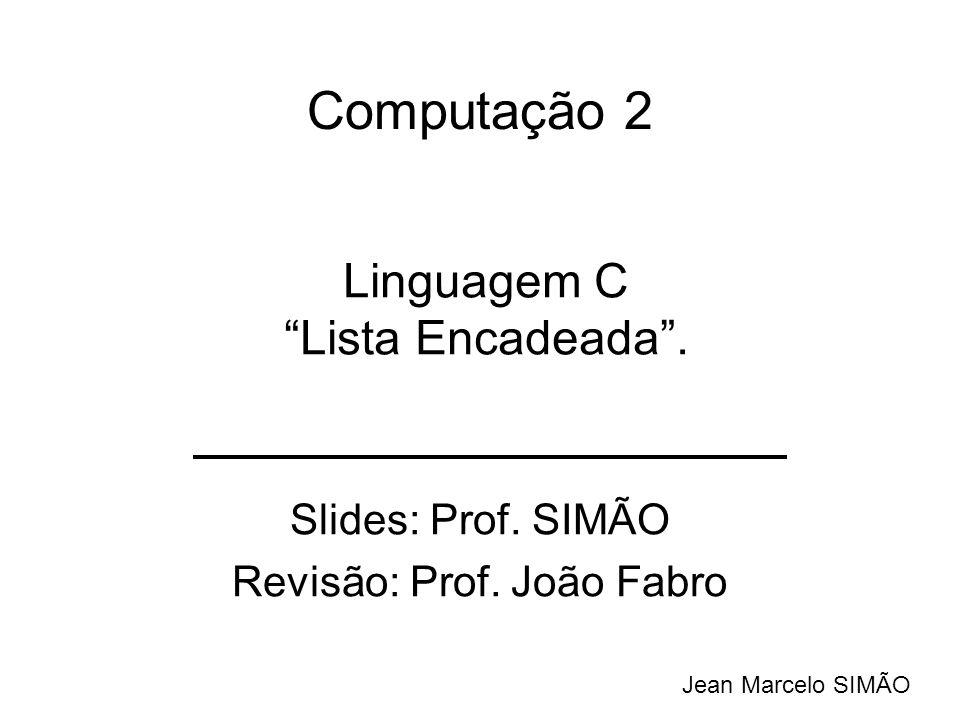 Computação 2 Slides: Prof. SIMÃO Revisão: Prof. João Fabro Jean Marcelo SIMÃO Linguagem C Lista Encadeada.