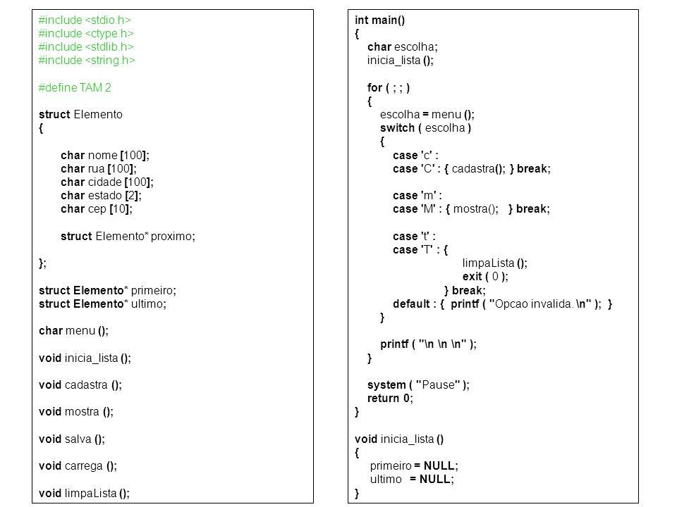 void cadastra () { system ( cls ); printf ( \n \n \n ); struct Elemento* novo; novo = malloc ( 1 * sizeof (struct Elemento) ); novo->proximo = NULL; printf ( Nome: \n ); fflush ( stdin );gets ( novo->nome ); printf ( Rua: \n ); fflush ( stdin ); gets ( novo->rua ); printf ( Cidade: \n ); fflush ( stdin );gets ( novo->cidade ); printf ( Estado: \n ); fflush ( stdin );gets ( novo->estado ); printf ( CEP: \n ); fflush ( stdin );gets ( novo->cep ); if ( NULL == primeiro ) { primeiro = novo; ultimo = primeiro; } else { ultimo->proximo = novo; ultimo = novo; } void mostra () { system ( cls ); printf ( \n \n \n ); struct Elemento* aux; aux = primeiro; while ( aux != NULL ) { printf ( %s \n , aux->nome ); printf ( %s \n , aux->rua ); printf ( %s \n , aux->cidade ); printf ( %s \n , aux->estado ); printf ( %s \n , aux->cep ); printf ( \n ); aux = aux->proximo; }