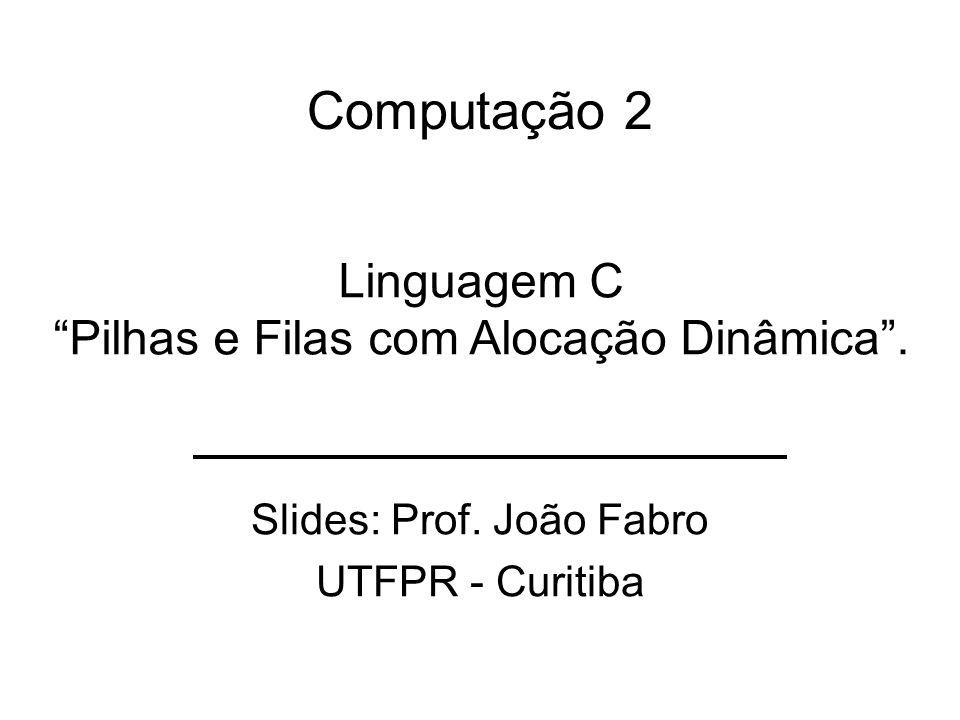 Computação 2 Slides: Prof. João Fabro UTFPR - Curitiba Linguagem C Pilhas e Filas com Alocação Dinâmica.