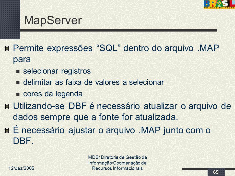 12/dez/2005 MDS/ Diretoria de Gestão da Informação/Coordenação de Recursos Informacionais 65 MapServer Permite expressões SQL dentro do arquivo.MAP pa