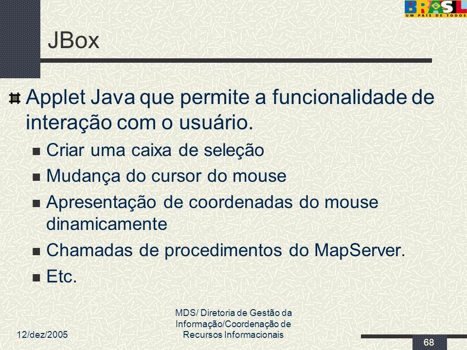 12/dez/2005 MDS/ Diretoria de Gestão da Informação/Coordenação de Recursos Informacionais 68 JBox Applet Java que permite a funcionalidade de interaçã
