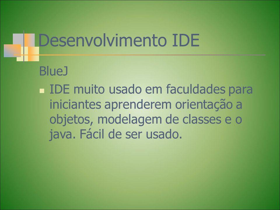 Desenvolvimento IDE BlueJ IDE muito usado em faculdades para iniciantes aprenderem orientação a objetos, modelagem de classes e o java. Fácil de ser u