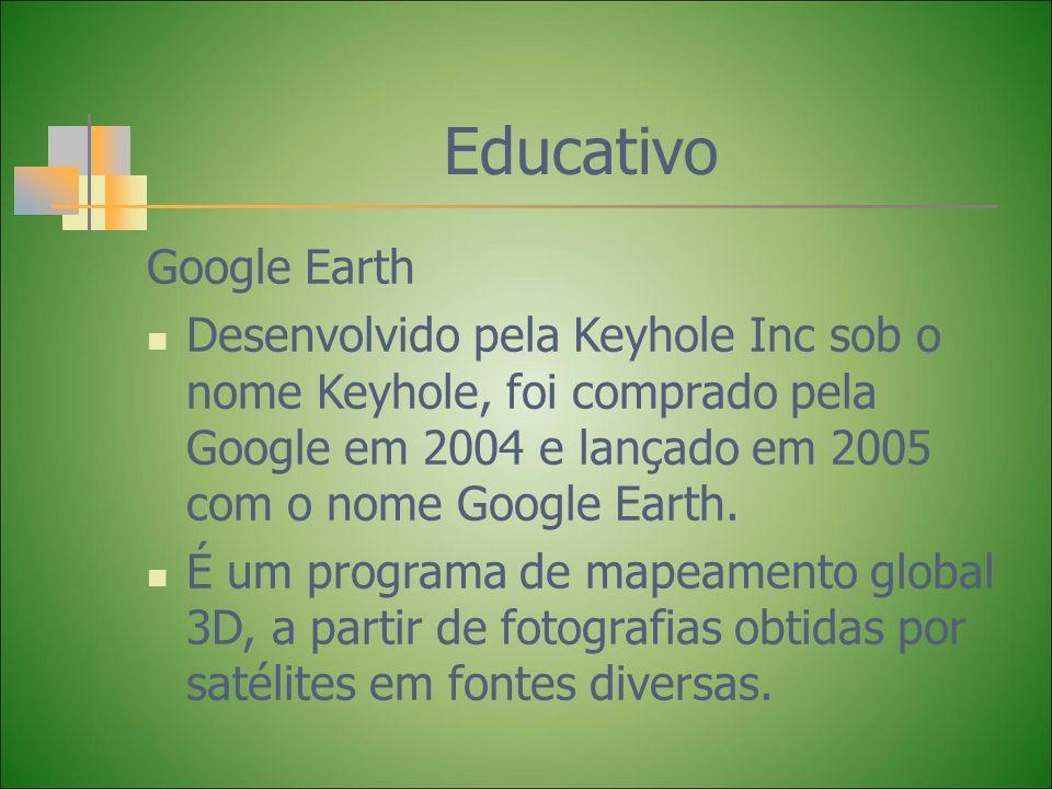 Educativo Google Earth Desenvolvido pela Keyhole Inc sob o nome Keyhole, foi comprado pela Google em 2004 e lançado em 2005 com o nome Google Earth. É