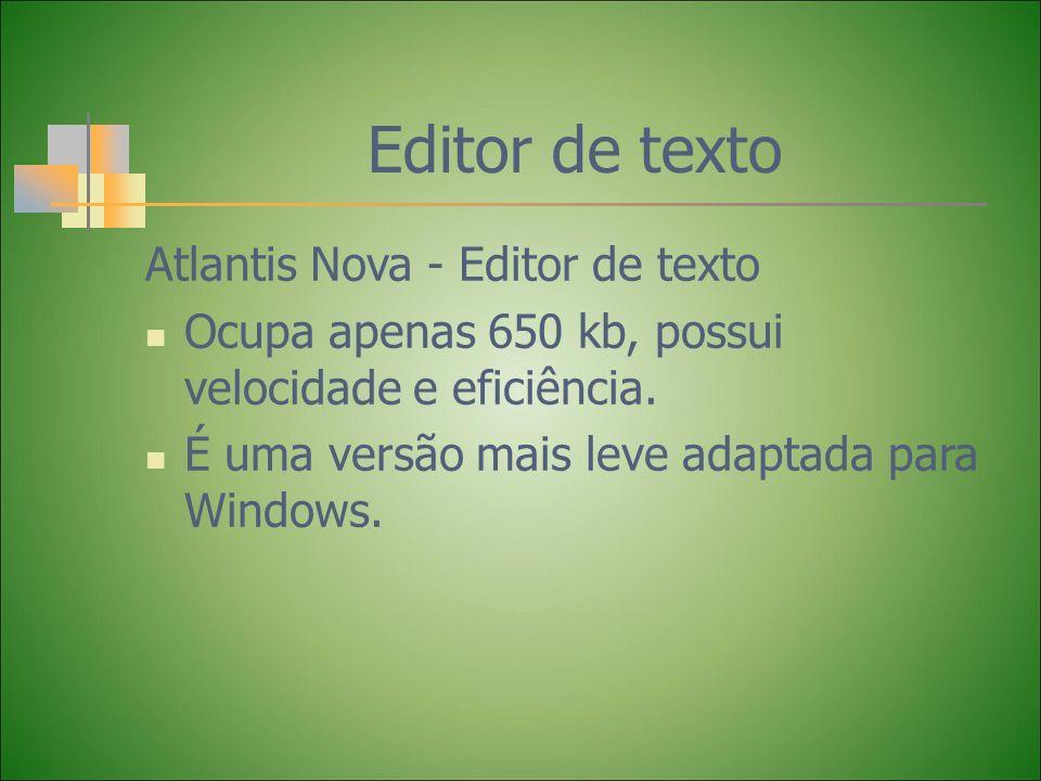 Editor de texto Atlantis Nova - Editor de texto Ocupa apenas 650 kb, possui velocidade e eficiência. É uma versão mais leve adaptada para Windows.