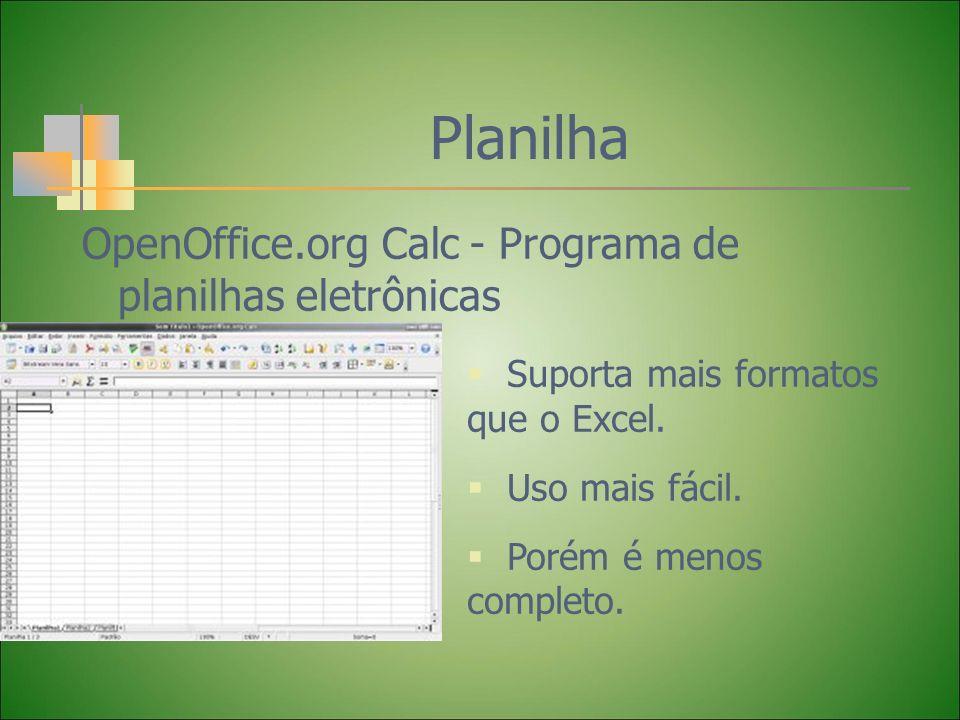 Planilha OpenOffice.org Calc - Programa de planilhas eletrônicas Suporta mais formatos que o Excel. Uso mais fácil. Porém é menos completo.