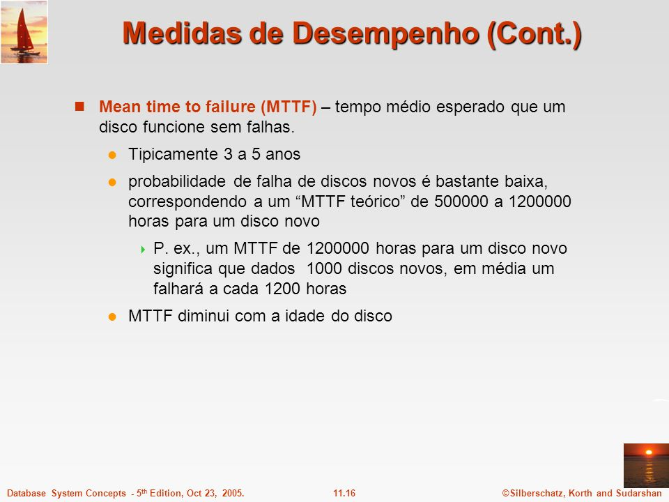 ©Silberschatz, Korth and Sudarshan11.16Database System Concepts - 5 th Edition, Oct 23, 2005. Medidas de Desempenho (Cont.) Mean time to failure (MTTF