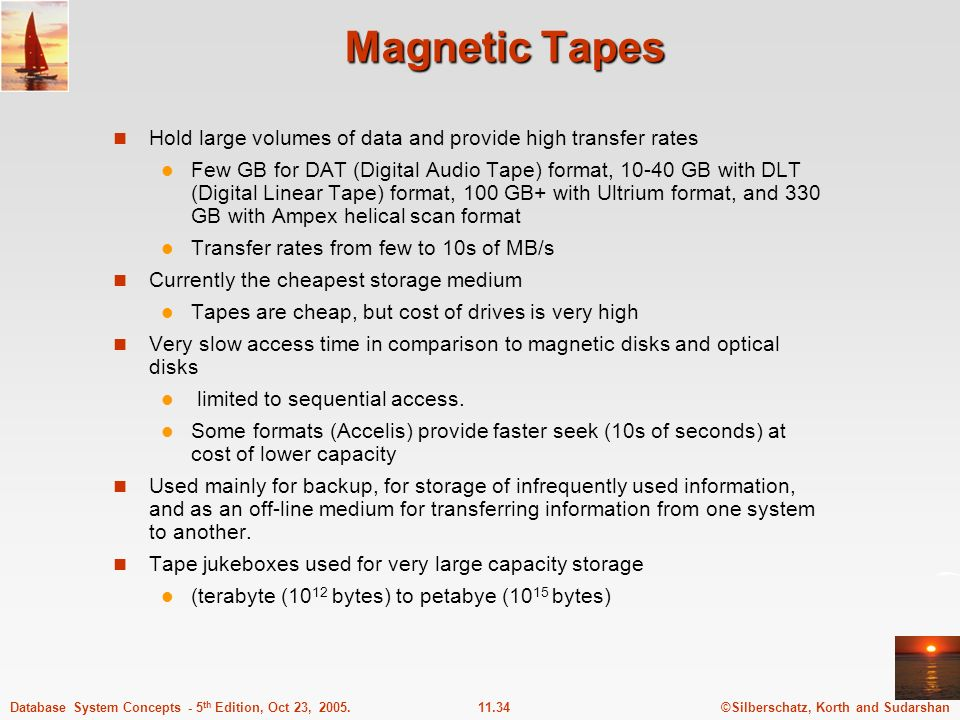 ©Silberschatz, Korth and Sudarshan11.34Database System Concepts - 5 th Edition, Oct 23, 2005. Magnetic Tapes Hold large volumes of data and provide hi