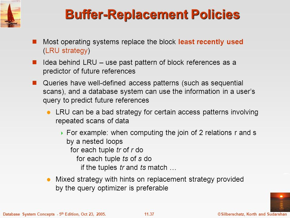 ©Silberschatz, Korth and Sudarshan11.37Database System Concepts - 5 th Edition, Oct 23, 2005. Buffer-Replacement Policies Most operating systems repla
