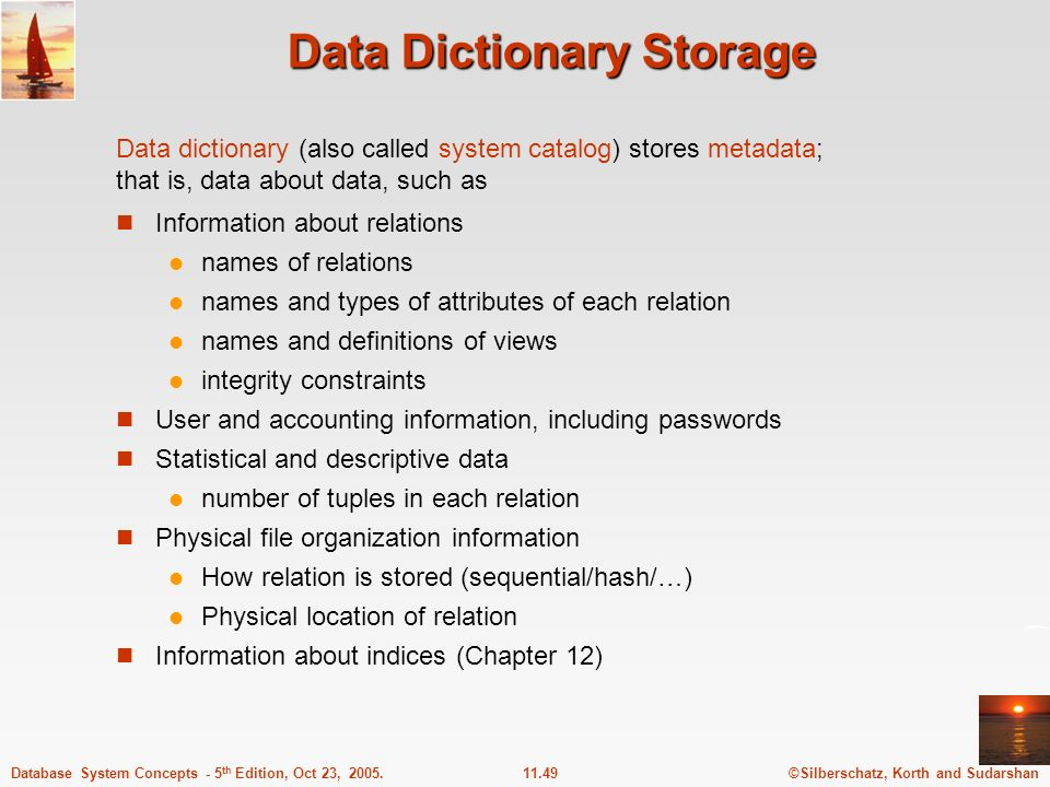 ©Silberschatz, Korth and Sudarshan11.49Database System Concepts - 5 th Edition, Oct 23, 2005. Data Dictionary Storage Information about relations name