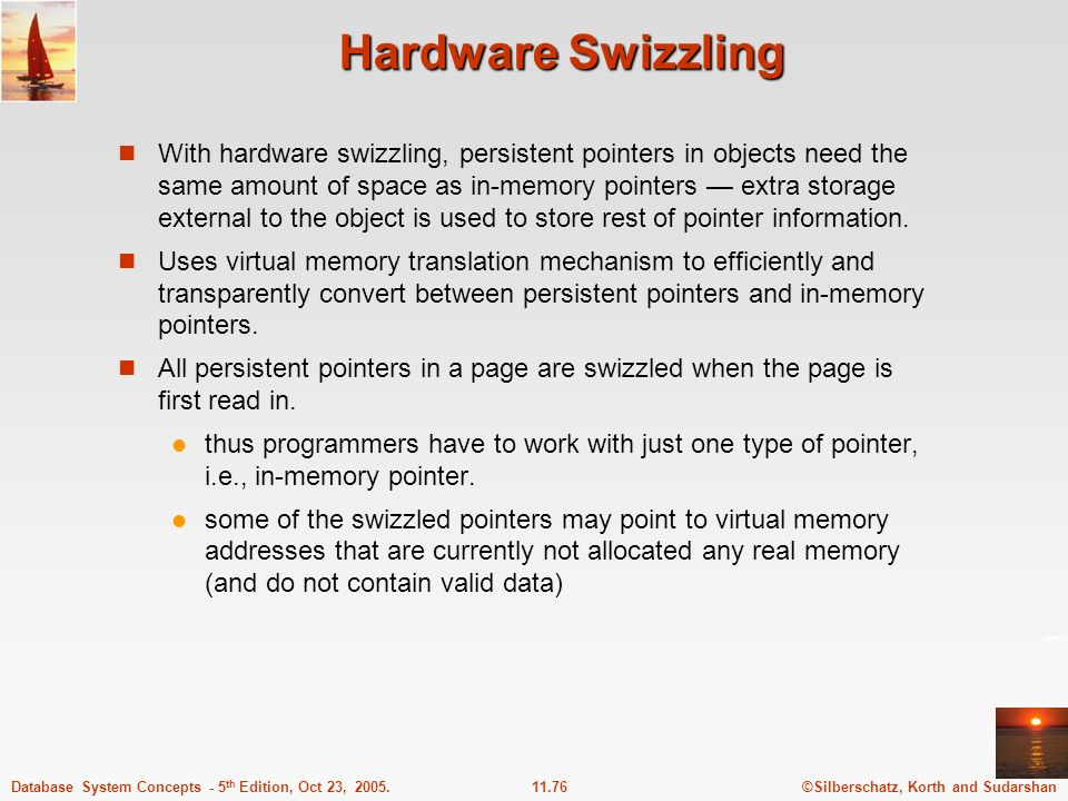 ©Silberschatz, Korth and Sudarshan11.76Database System Concepts - 5 th Edition, Oct 23, 2005. Hardware Swizzling With hardware swizzling, persistent p
