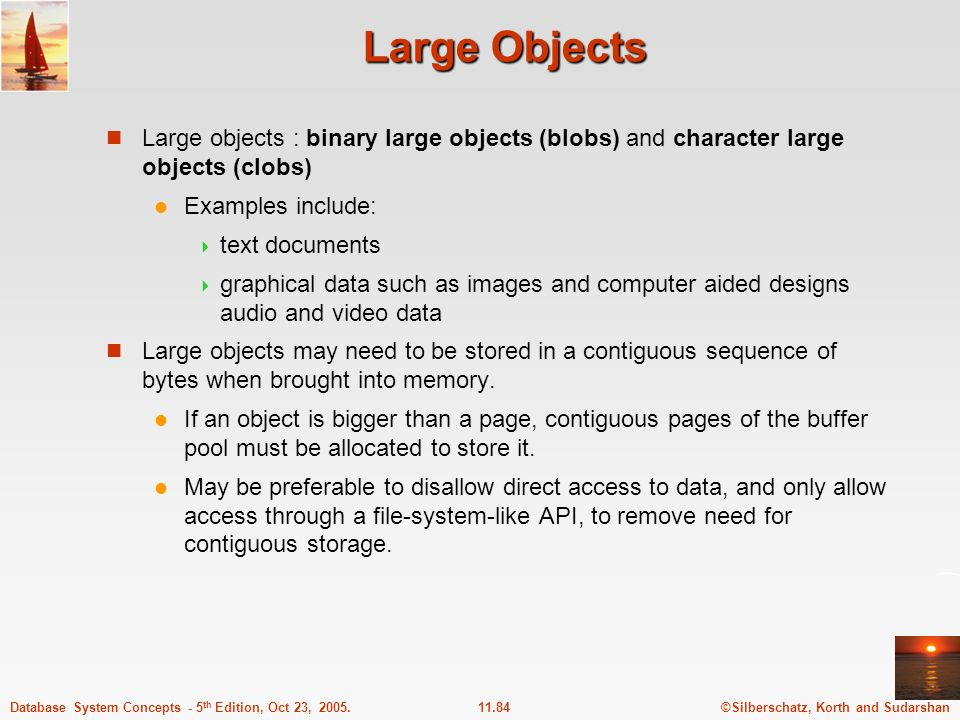 ©Silberschatz, Korth and Sudarshan11.84Database System Concepts - 5 th Edition, Oct 23, 2005. Large Objects Large objects : binary large objects (blob