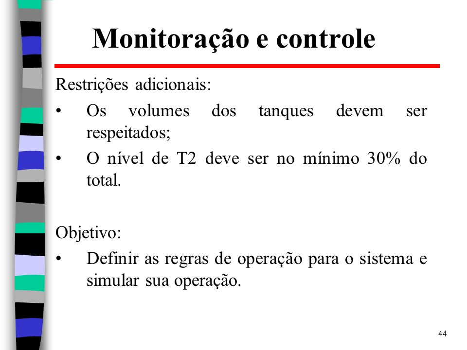 44 Monitoração e controle Restrições adicionais: Os volumes dos tanques devem ser respeitados; O nível de T2 deve ser no mínimo 30% do total. Objetivo