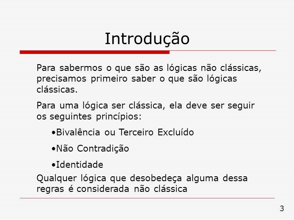 Introdução Para sabermos o que são as lógicas não clássicas, precisamos primeiro saber o que são lógicas clássicas. Para uma lógica ser clássica, ela