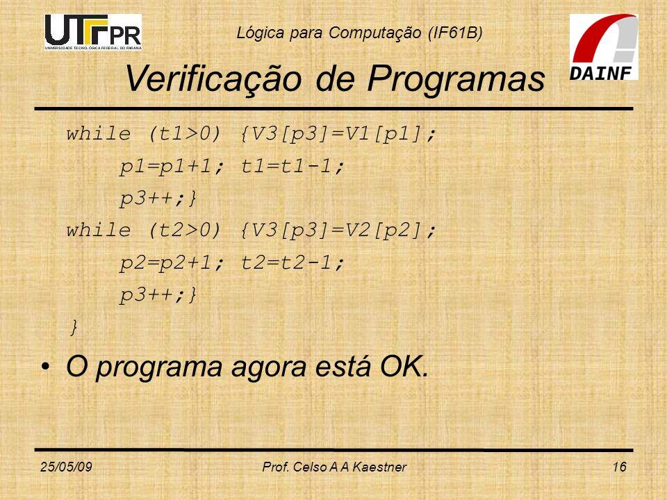 Lógica para Computação (IF61B) Verificação de Programas while (t1>0) {V3[p3]=V1[p1]; p1=p1+1; t1=t1-1; p3++;} while (t2>0) {V3[p3]=V2[p2]; p2=p2+1; t2