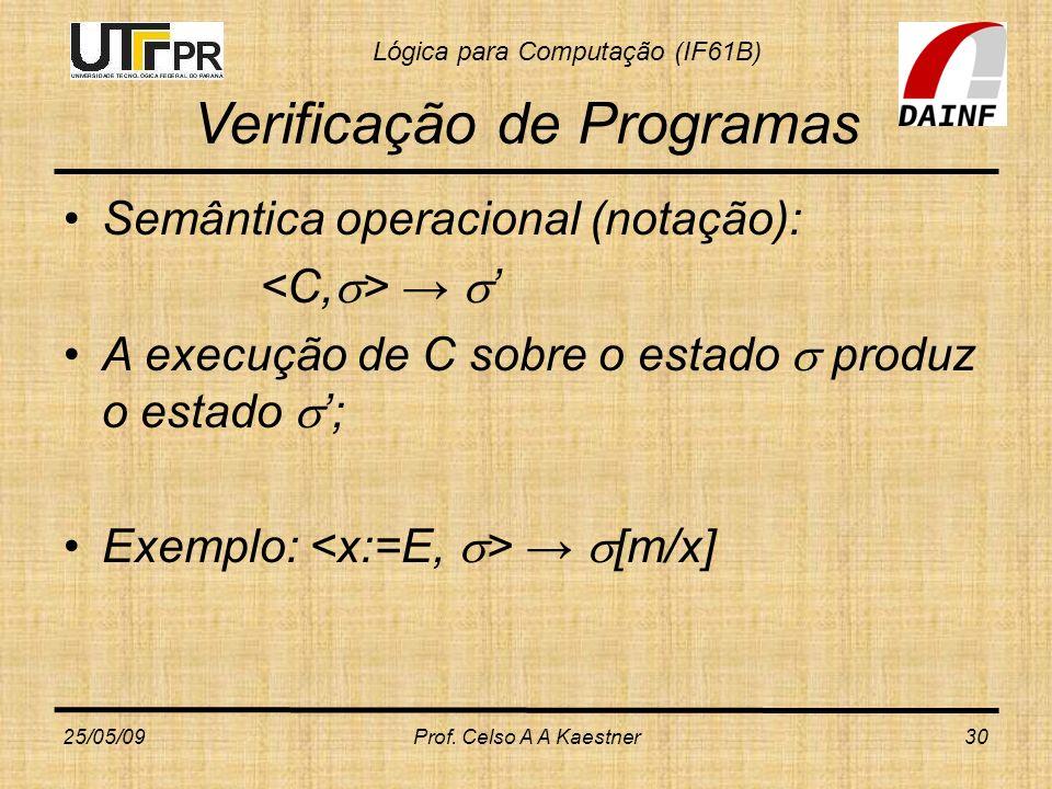 Lógica para Computação (IF61B) Verificação de Programas Semântica operacional (notação): A execução de C sobre o estado produz o estado ; Exemplo: [m/