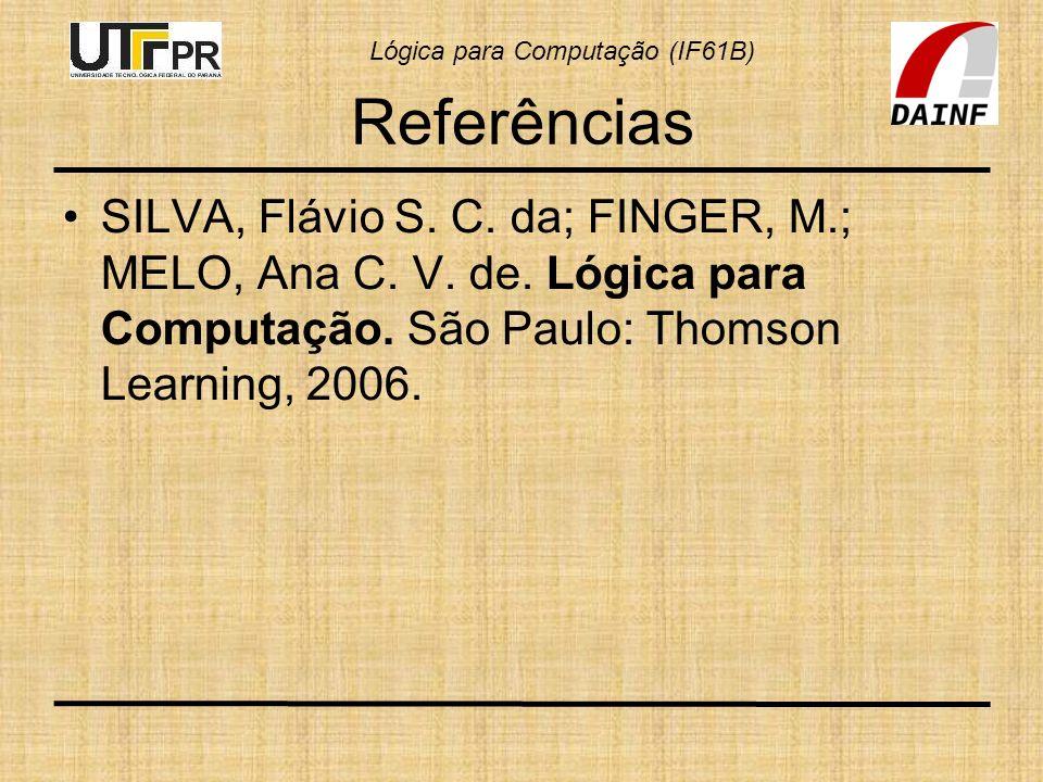 Lógica para Computação (IF61B) Referências SILVA, Flávio S. C. da; FINGER, M.; MELO, Ana C. V. de. Lógica para Computação. São Paulo: Thomson Learning