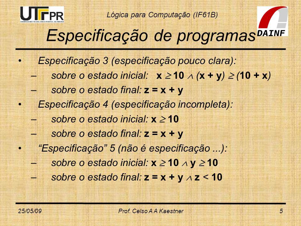 Lógica para Computação (IF61B) 25/05/09Prof. Celso A A Kaestner5 Especificação de programas Especificação 3 (especificação pouco clara): –sobre o esta