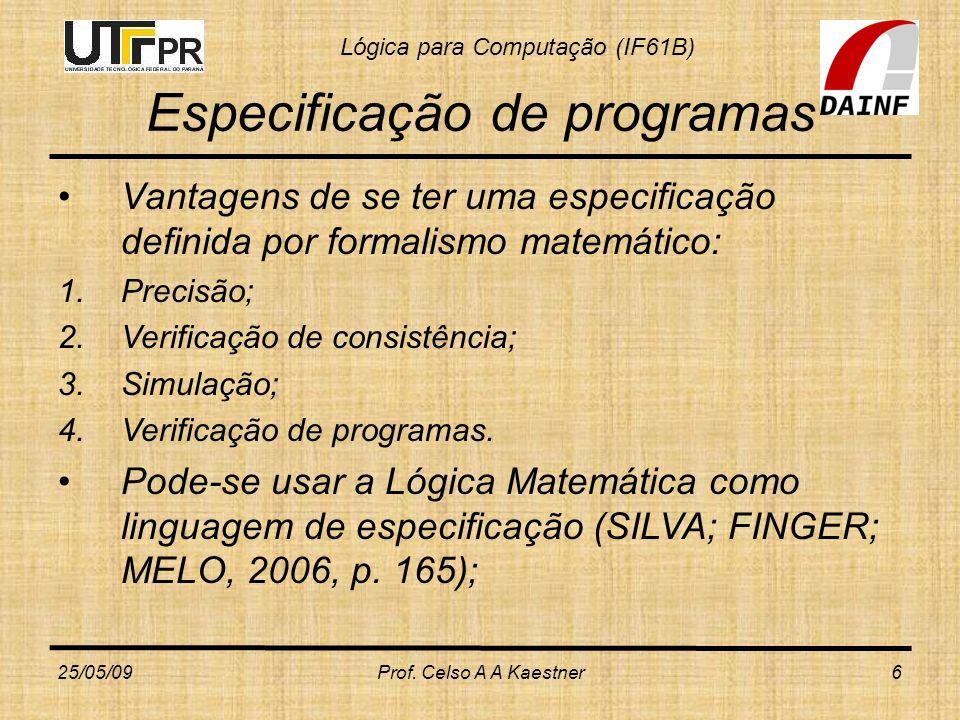 Lógica para Computação (IF61B) Verificação de Programas Portanto, para verificarmos programas, necessitamos de: 1)Uma especificação escrita em uma linguagem com fundamento matemático para que seja precisa e não ambígua 2)Um programa escrito em uma linguagem que tem o significado de seus comandos definido de forma precisa – semântica formal da linguagem de programação (SILVA; FINGER; MELO, 2006, p.