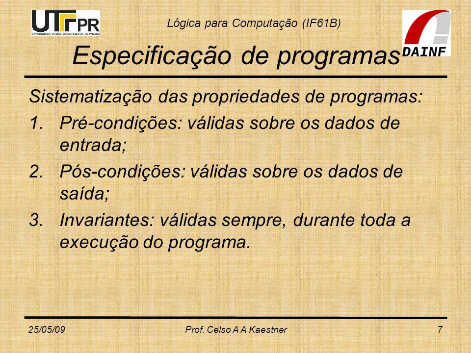 Lógica para Computação (IF61B) Verificação de Programas Portanto, para verificarmos programas, necessitamos de: 3) Uma forma de associar e comparar as asserções da especificação com os comandos do programa; as linguagens de especificação e programação devem, portanto, ser comparáveis 4) Um sistema de provas que usamos para mostrar que um programa satisfaz uma dada especifcação (SILVA; FINGER; MELO, 2006, p.