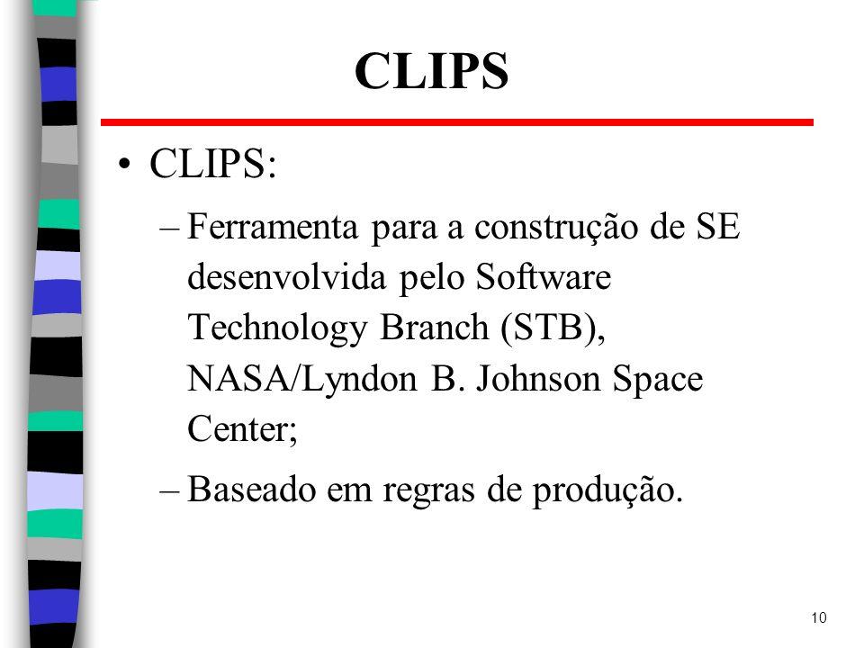 10 CLIPS CLIPS: –Ferramenta para a construção de SE desenvolvida pelo Software Technology Branch (STB), NASA/Lyndon B. Johnson Space Center; –Baseado