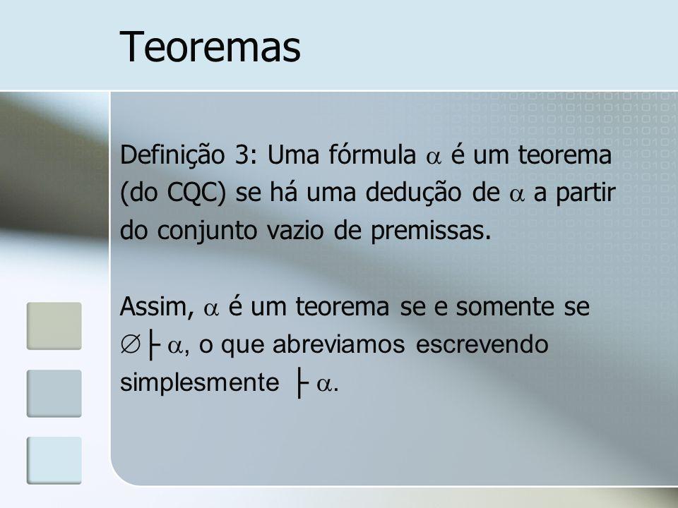 Teoremas Definição 3: Uma fórmula é um teorema (do CQC) se há uma dedução de a partir do conjunto vazio de premissas. Assim, é um teorema se e somente