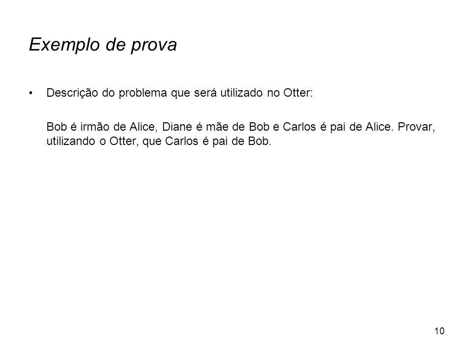 10 Exemplo de prova Descrição do problema que será utilizado no Otter: Bob é irmão de Alice, Diane é mãe de Bob e Carlos é pai de Alice. Provar, utili