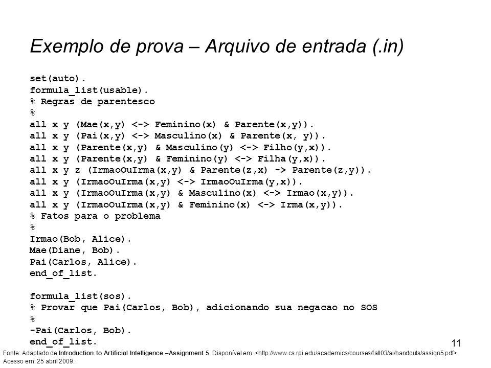 11 set(auto). formula_list(usable). % Regras de parentesco % all x y (Mae(x,y) Feminino(x) & Parente(x,y)). all x y (Pai(x,y) Masculino(x) & Parente(x
