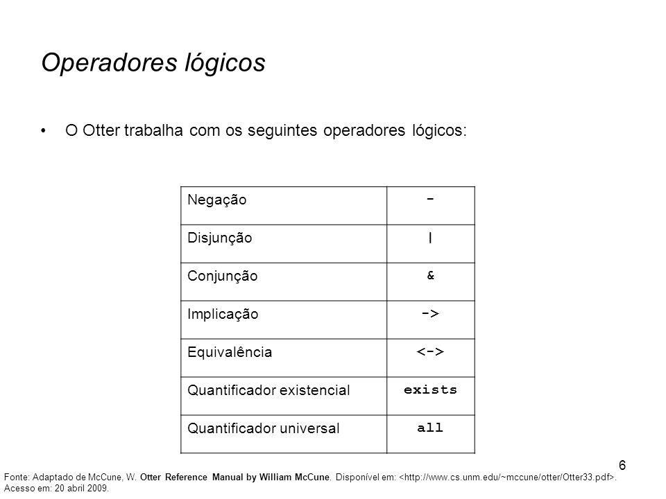 6 Operadores lógicos O Otter trabalha com os seguintes operadores lógicos: Negação - Disjunção   Conjunção & Implicação -> Equivalência Quantificador