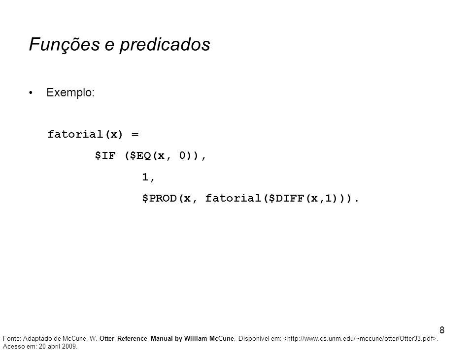 8 Funções e predicados Exemplo: fatorial(x) = $IF ($EQ(x, 0)), 1, $PROD(x, fatorial($DIFF(x,1))). Fonte: Adaptado de McCune, W. Otter Reference Manual
