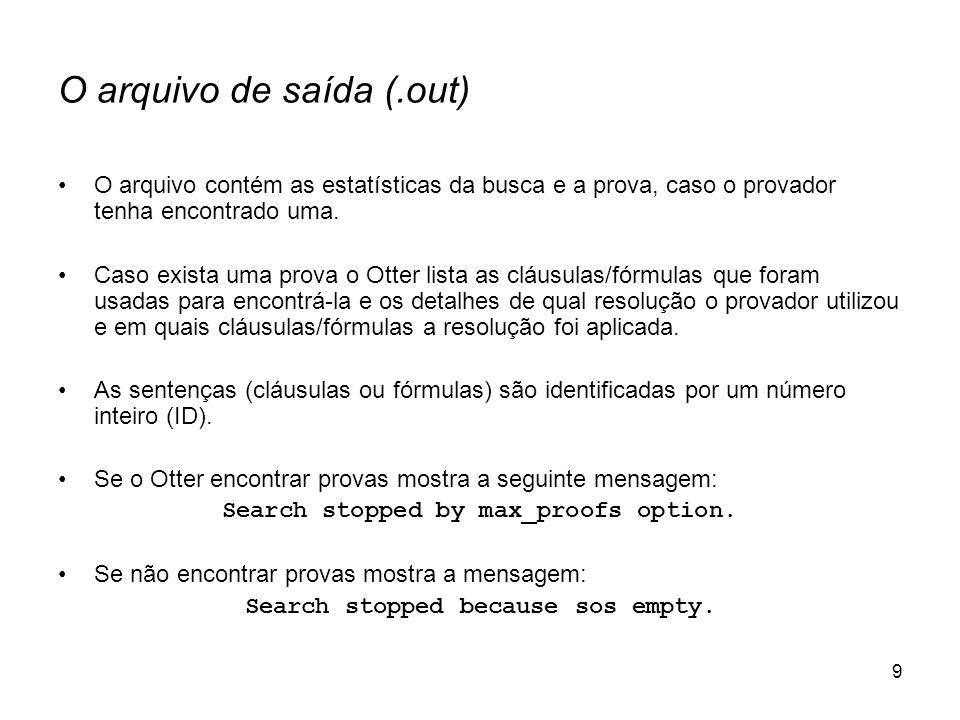 9 O arquivo de saída (.out) O arquivo contém as estatísticas da busca e a prova, caso o provador tenha encontrado uma. Caso exista uma prova o Otter l
