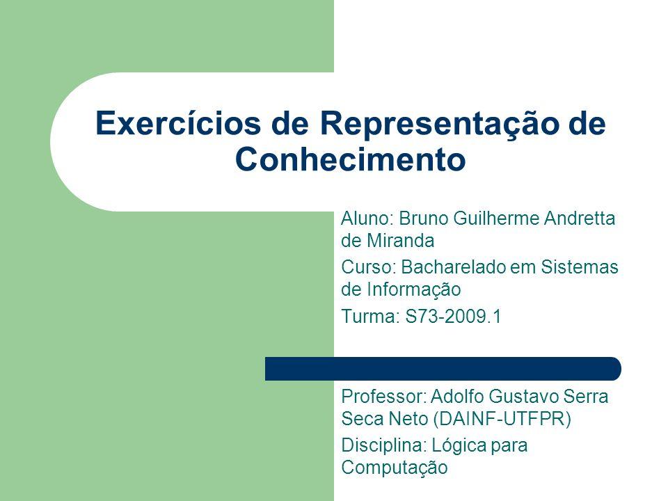 Exercícios de Representação de Conhecimento Aluno: Bruno Guilherme Andretta de Miranda Curso: Bacharelado em Sistemas de Informação Turma: S73-2009.1