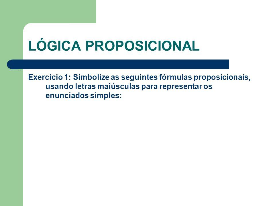 LÓGICA PROPOSICIONAL Exercício 1: Simbolize as seguintes fórmulas proposicionais, usando letras maiúsculas para representar os enunciados simples: