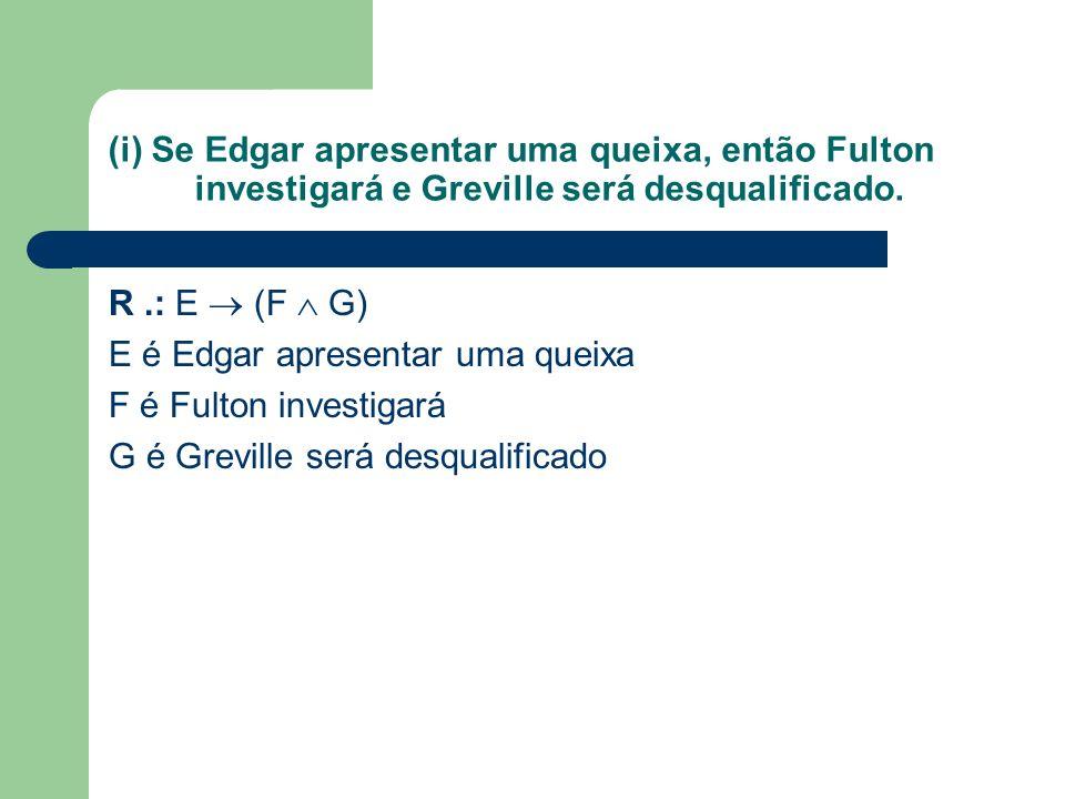 (i) Se Edgar apresentar uma queixa, então Fulton investigará e Greville será desqualificado. R.: E (F G) E é Edgar apresentar uma queixa F é Fulton in
