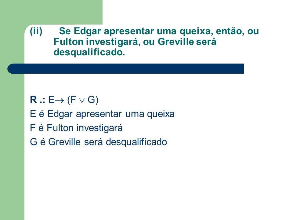 (ii)Se Edgar apresentar uma queixa, então, ou Fulton investigará, ou Greville será desqualificado. R.: E (F G) E é Edgar apresentar uma queixa F é Ful