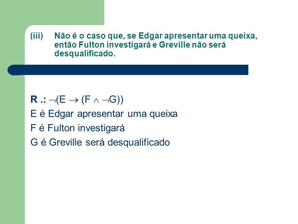 (iii)Não é o caso que, se Edgar apresentar uma queixa, então Fulton investigará e Greville não será desqualificado. R.: (E (F G)) E é Edgar apresentar