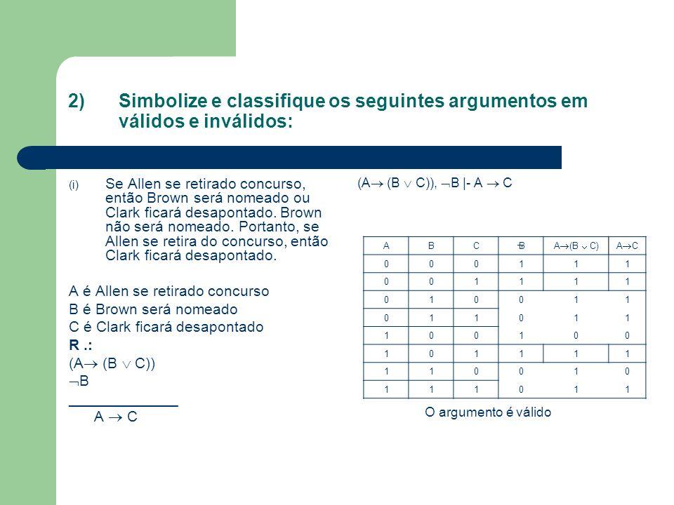 2) Simbolize e classifique os seguintes argumentos em válidos e inválidos: (i) Se Allen se retirado concurso, então Brown será nomeado ou Clark ficará desapontado.