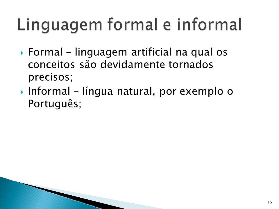 Formal – linguagem artificial na qual os conceitos são devidamente tornados precisos; Informal – língua natural, por exemplo o Português; 16