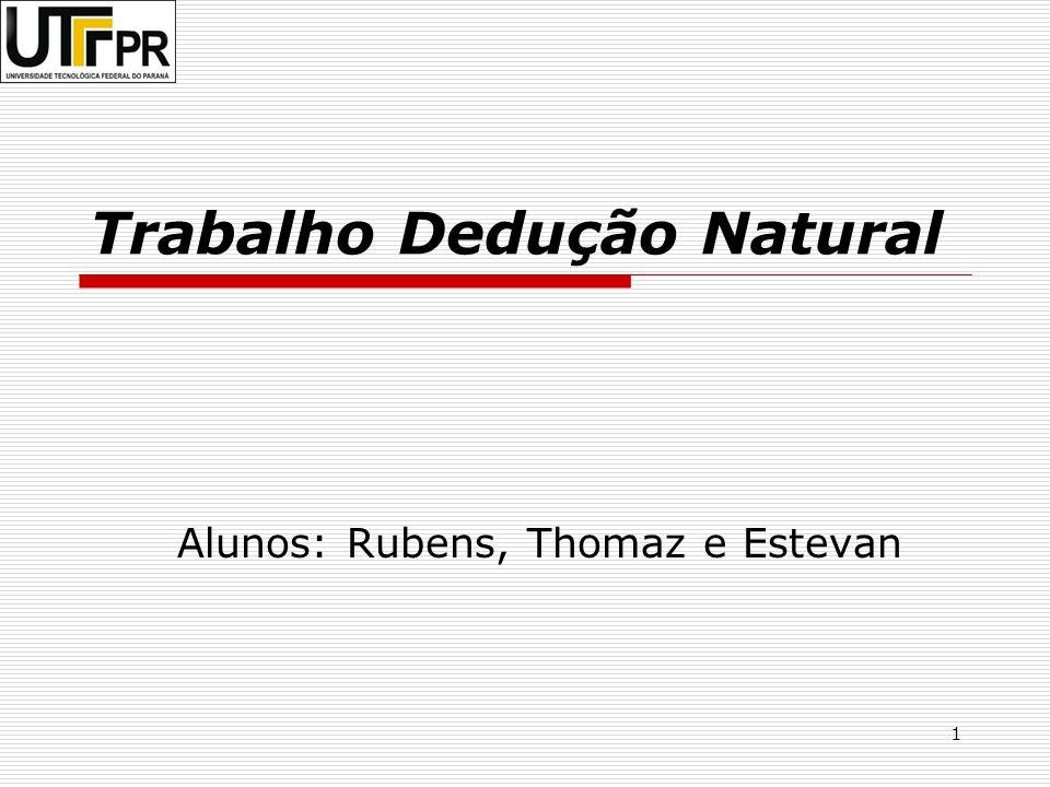 1 Trabalho Dedução Natural Alunos: Rubens, Thomaz e Estevan