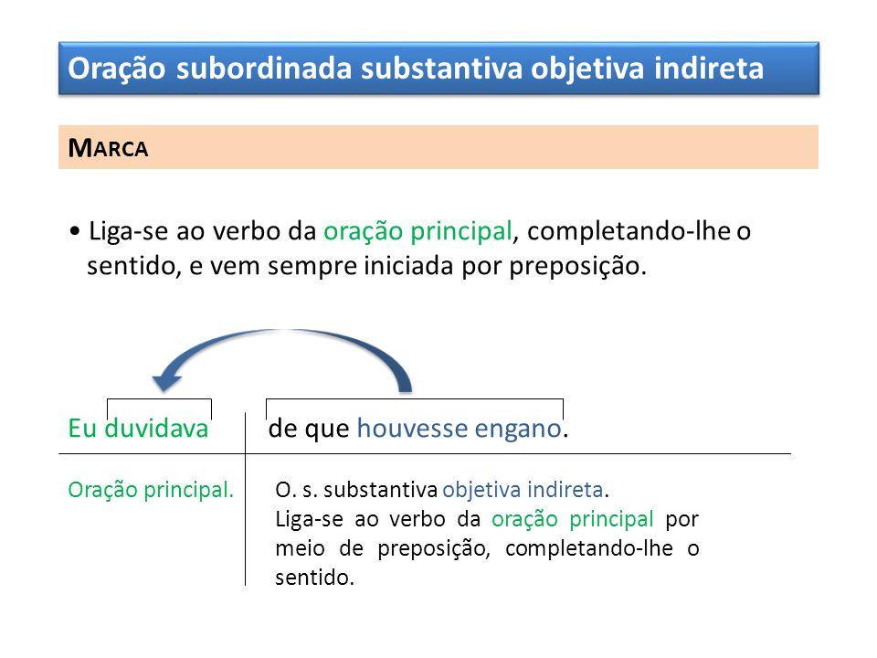 Oração subordinada substantiva objetiva indireta M ARCA Liga-se ao verbo da oração principal, completando-lhe o sentido, e vem sempre iniciada por pre