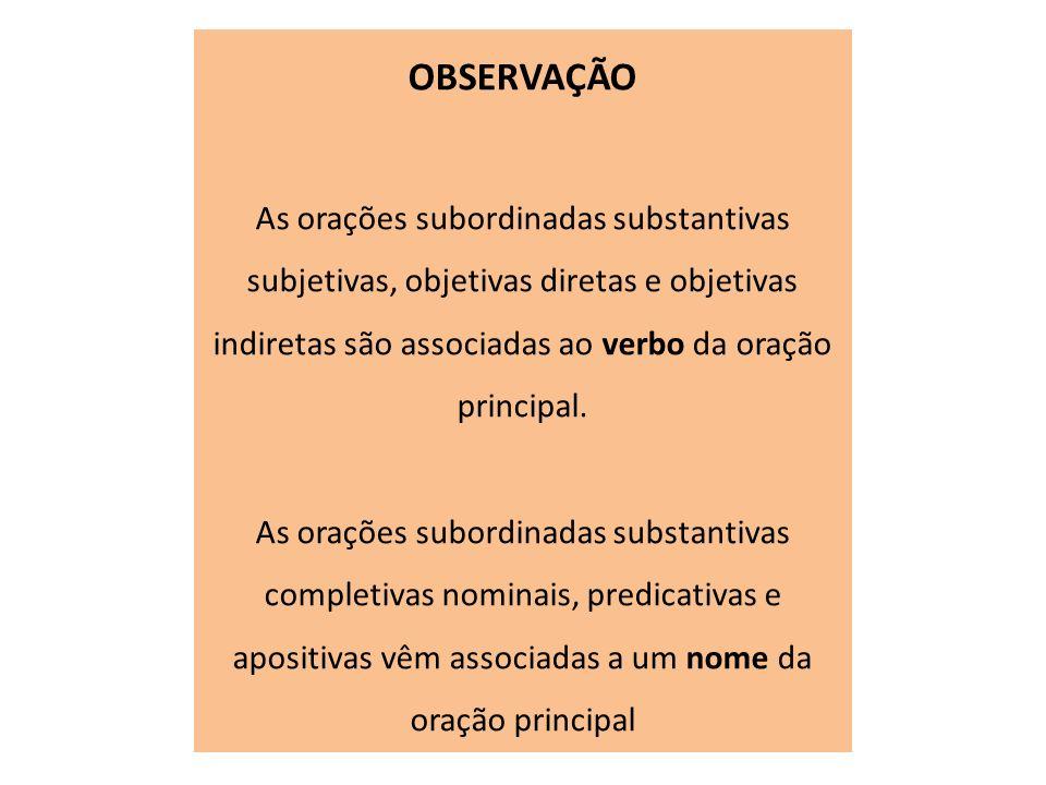 OBSERVAÇÃO As orações subordinadas substantivas subjetivas, objetivas diretas e objetivas indiretas são associadas ao verbo da oração principal. As or